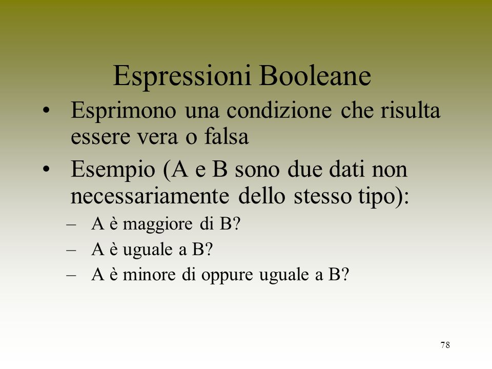 Espressioni BooleaneEsprimono una condizione che risulta essere vera o falsa. Esempio (A e B sono due dati non necessariamente dello stesso tipo):