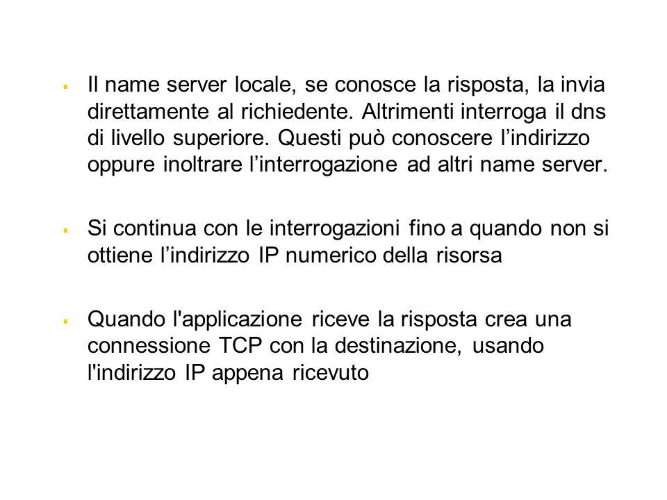Il name server locale, se conosce la risposta, la invia direttamente al richiedente. Altrimenti interroga il dns di livello superiore. Questi può conoscere l'indirizzo oppure inoltrare l'interrogazione ad altri name server.