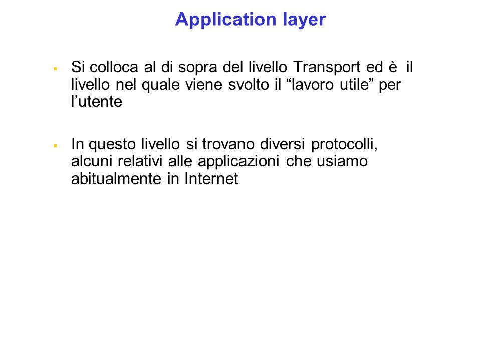 Application layer Si colloca al di sopra del livello Transport ed è il livello nel quale viene svolto il lavoro utile per l'utente.