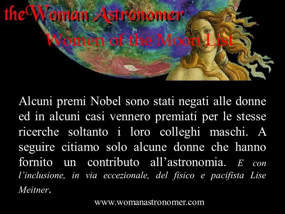Alcuni premi Nobel sono stati negati alle donne ed in alcuni casi vennero premiati per le stesse ricerche soltanto i loro colleghi maschi. A seguire citiamo solo alcune donne che hanno fornito un contributo all'astronomia. E con l'inclusione, in via eccezionale, del fisico e pacifista Lise Meitner.