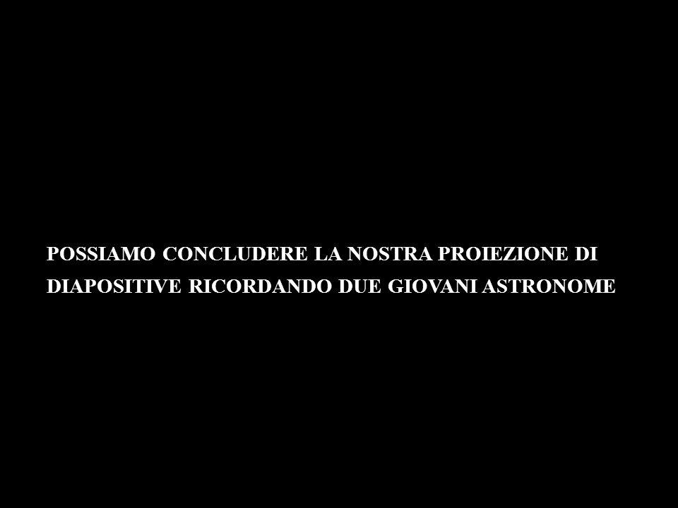 POSSIAMO CONCLUDERE LA NOSTRA PROIEZIONE DI DIAPOSITIVE RICORDANDO DUE GIOVANI ASTRONOME