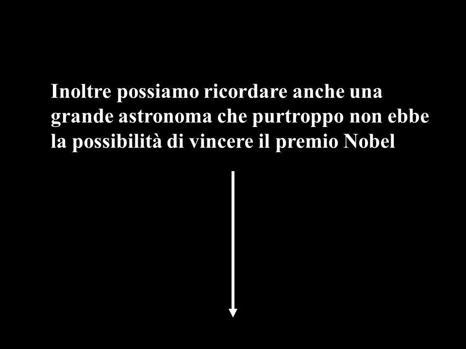 Inoltre possiamo ricordare anche una grande astronoma che purtroppo non ebbe la possibilità di vincere il premio Nobel