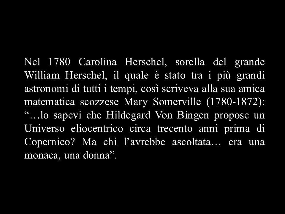 Nel 1780 Carolina Herschel, sorella del grande William Herschel, il quale è stato tra i più grandi astronomi di tutti i tempi, così scriveva alla sua amica matematica scozzese Mary Somerville (1780-1872): …lo sapevi che Hildegard Von Bingen propose un Universo eliocentrico circa trecento anni prima di Copernico Ma chi l'avrebbe ascoltata… era una monaca, una donna .