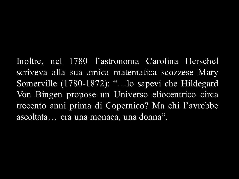 Inoltre, nel 1780 l'astronoma Carolina Herschel scriveva alla sua amica matematica scozzese Mary Somerville (1780-1872): …lo sapevi che Hildegard Von Bingen propose un Universo eliocentrico circa trecento anni prima di Copernico.