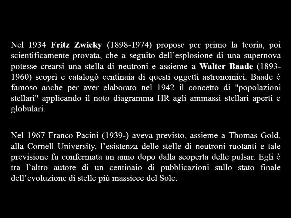 Nel 1934 Fritz Zwicky (1898-1974) propose per primo la teoria, poi scientificamente provata, che a seguito dell'esplosione di una supernova potesse crearsi una stella di neutroni e assieme a Walter Baade (1893-1960) scoprì e catalogò centinaia di questi oggetti astronomici. Baade è famoso anche per aver elaborato nel 1942 il concetto di popolazioni stellari applicando il noto diagramma HR agli ammassi stellari aperti e globulari.