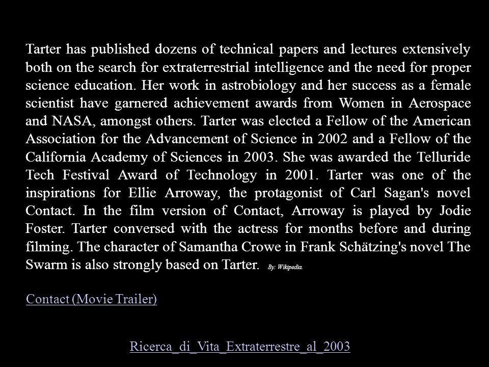 Tarter has published dozens of technical papers and lectures extensively both on the search for extraterrestrial intelligence and the need for proper science education. Her work in astrobiology and her success as a female scientist have garnered achievement awards from Women in Aerospace and NASA, amongst others. Tarter was elected a Fellow of the American Association for the Advancement of Science in 2002 and a Fellow of the California Academy of Sciences in 2003. She was awarded the Telluride Tech Festival Award of Technology in 2001. Tarter was one of the inspirations for Ellie Arroway, the protagonist of Carl Sagan s novel Contact. In the film version of Contact, Arroway is played by Jodie Foster. Tarter conversed with the actress for months before and during filming. The character of Samantha Crowe in Frank Schätzing s novel The Swarm is also strongly based on Tarter. By: Wikipedia.
