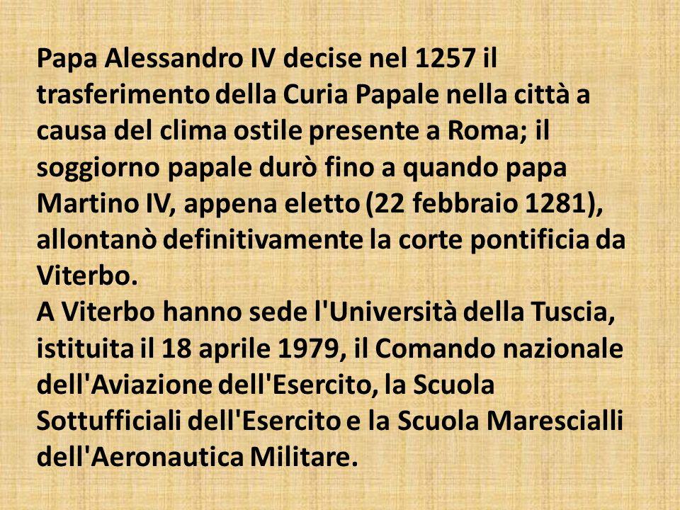 Papa Alessandro IV decise nel 1257 il trasferimento della Curia Papale nella città a causa del clima ostile presente a Roma; il soggiorno papale durò fino a quando papa Martino IV, appena eletto (22 febbraio 1281), allontanò definitivamente la corte pontificia da Viterbo.