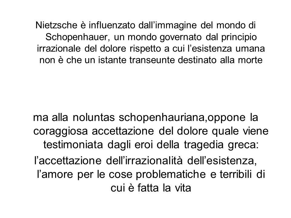 Nietzsche è influenzato dall'immagine del mondo di Schopenhauer, un mondo governato dal principio irrazionale del dolore rispetto a cui l'esistenza umana non è che un istante transeunte destinato alla morte