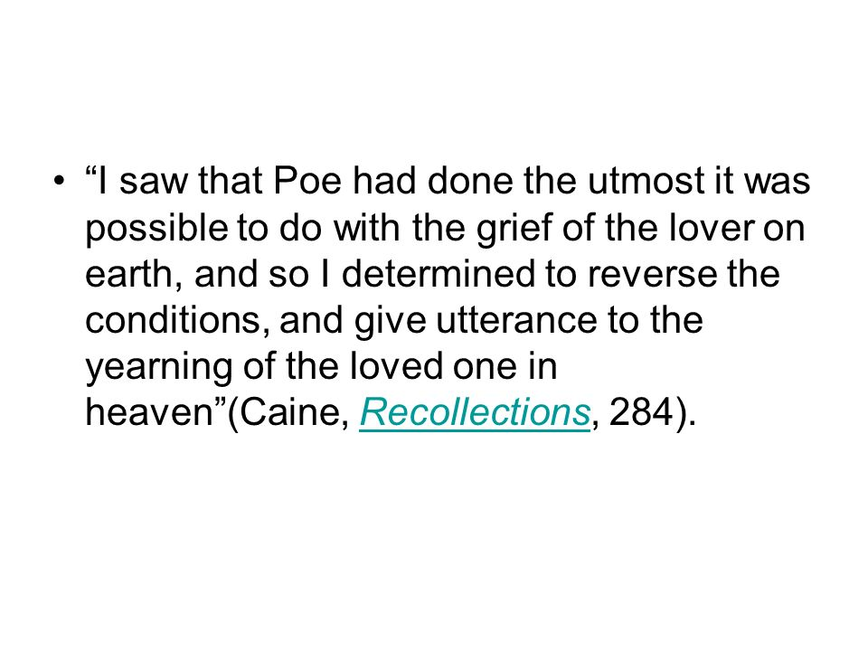 I saw that Poe had done the utmost it was possible to do with the grief of the lover on earth, and so I determined to reverse the conditions, and give utterance to the yearning of the loved one in heaven (Caine, Recollections, 284).