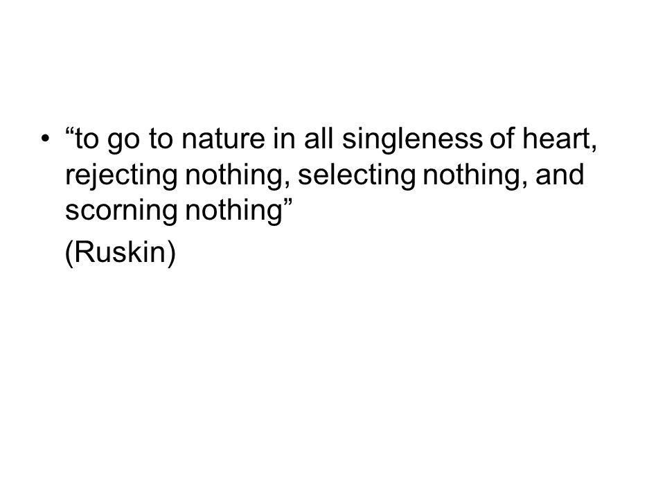 to go to nature in all singleness of heart, rejecting nothing, selecting nothing, and scorning nothing