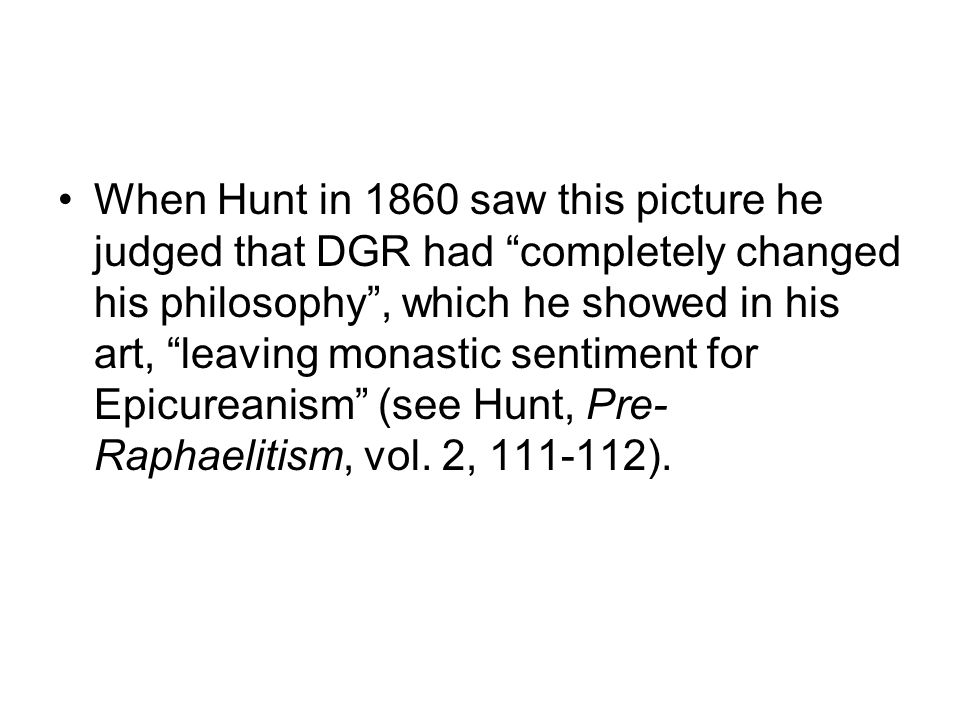 When Hunt in 1860 saw this picture he judged that DGR had completely changed his philosophy , which he showed in his art, leaving monastic sentiment for Epicureanism (see Hunt, Pre-Raphaelitism, vol.