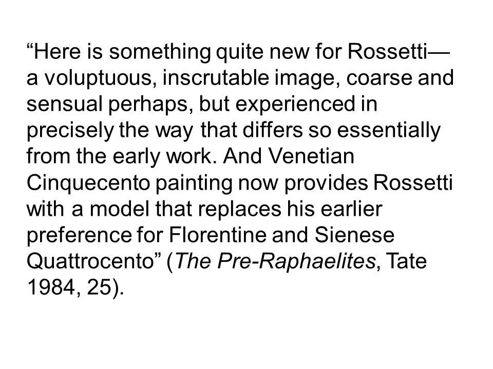 Here is something quite new for Rossetti—a voluptuous, inscrutable image, coarse and sensual perhaps, but experienced in precisely the way that differs so essentially from the early work.