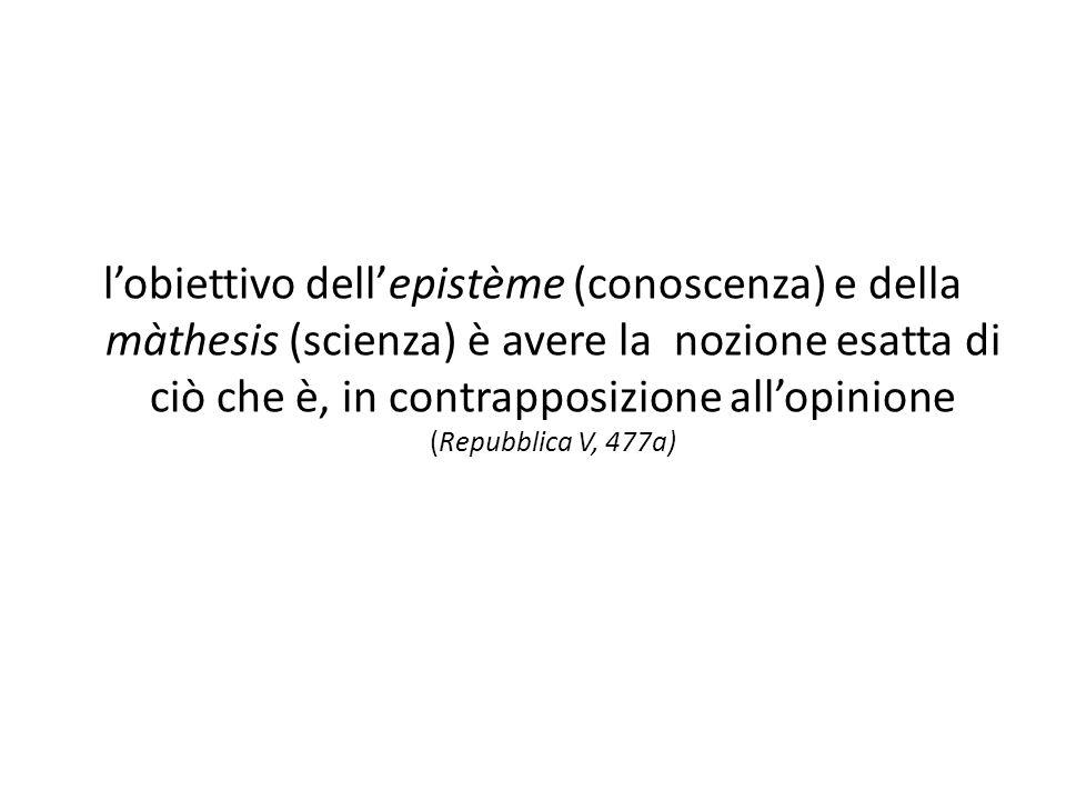 l'obiettivo dell'epistème (conoscenza) e della màthesis (scienza) è avere la nozione esatta di ciò che è, in contrapposizione all'opinione (Repubblica V, 477a)