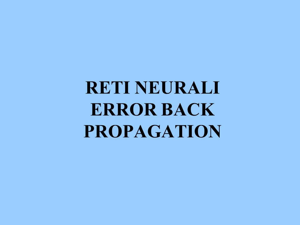 RETI NEURALI ERROR BACK PROPAGATION