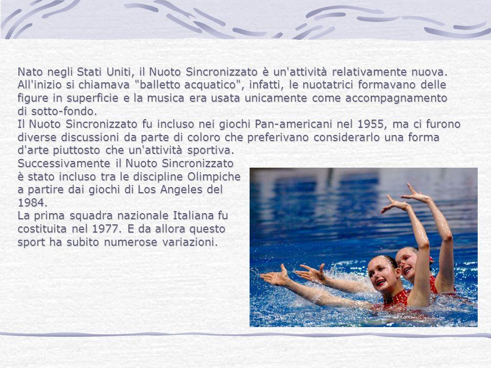 Nato negli Stati Uniti, il Nuoto Sincronizzato è un attività relativamente nuova. All inizio si chiamava balletto acquatico , infatti, le nuotatrici formavano delle figure in superficie e la musica era usata unicamente come accompagnamento di sotto-fondo. Il Nuoto Sincronizzato fu incluso nei giochi Pan-americani nel 1955, ma ci furono diverse discussioni da parte di coloro che preferivano considerarlo una forma d arte piuttosto che un attività sportiva.