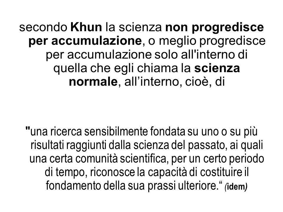 secondo Khun la scienza non progredisce per accumulazione, o meglio progredisce per accumulazione solo all interno di quella che egli chiama la scienza normale, all'interno, cioè, di