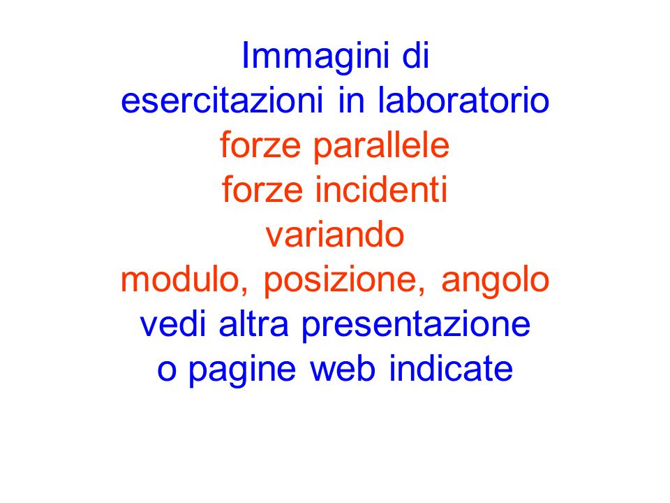 Immagini di esercitazioni in laboratorio forze parallele forze incidenti variando modulo, posizione, angolo vedi altra presentazione o pagine web indicate