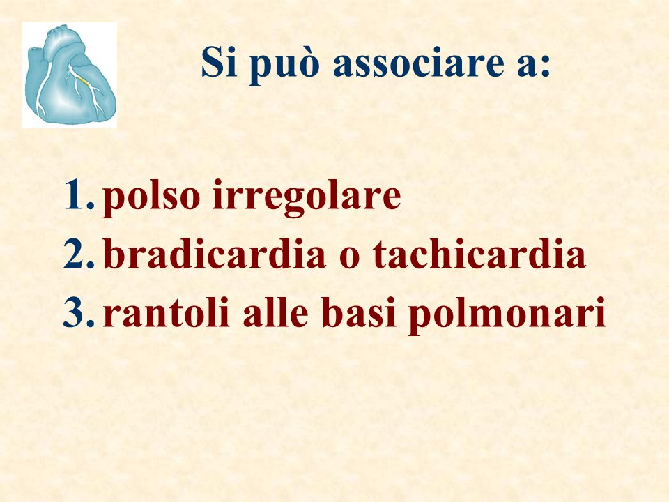 Si può associare a: polso irregolare bradicardia o tachicardia rantoli alle basi polmonari