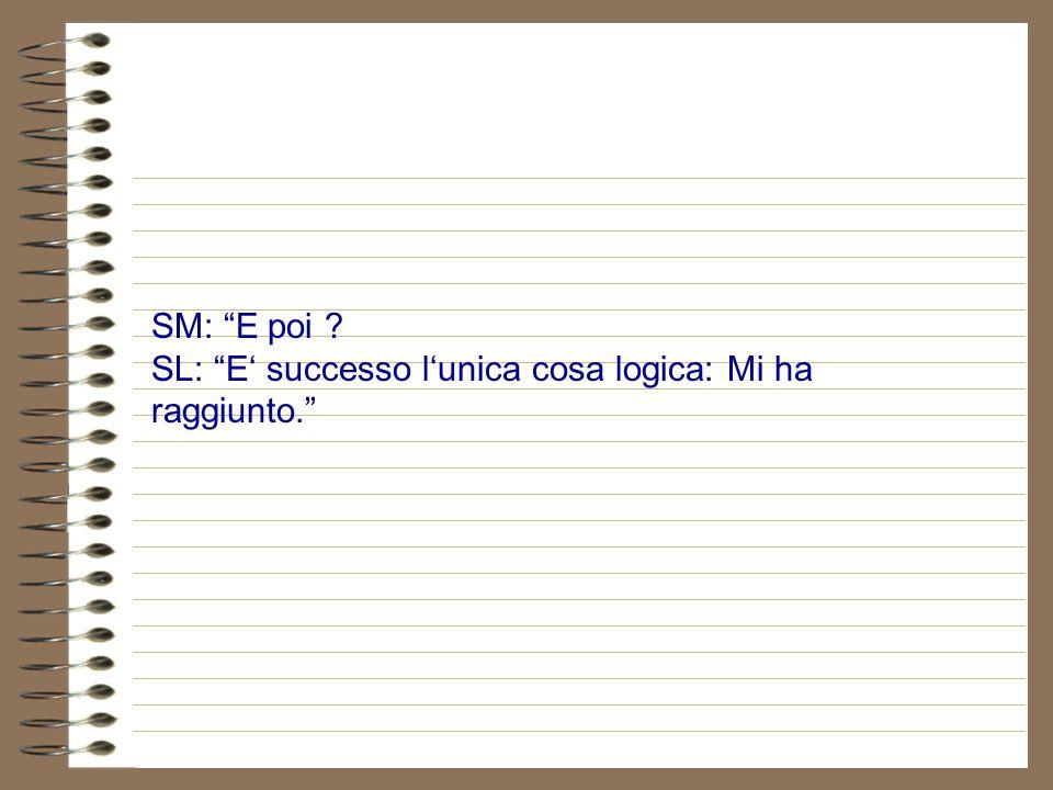 SM: E poi SL: E' successo l'unica cosa logica: Mi ha raggiunto.