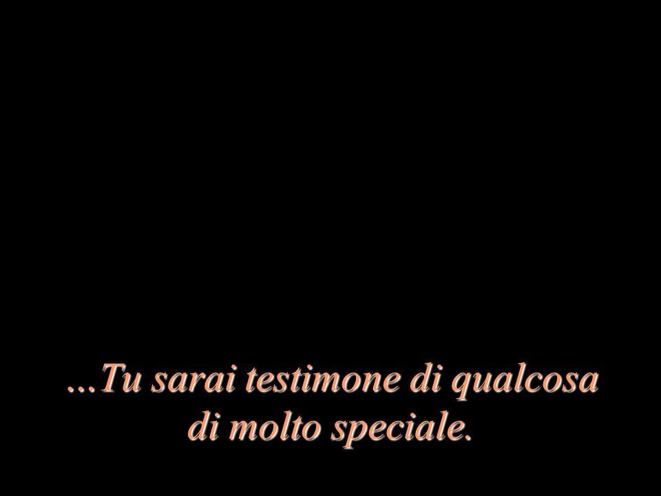…Tu sarai testimone di qualcosa di molto speciale.