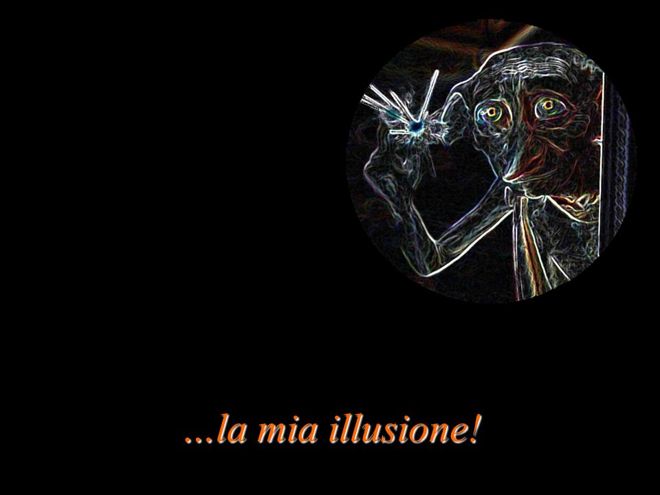 …la mia illusione!