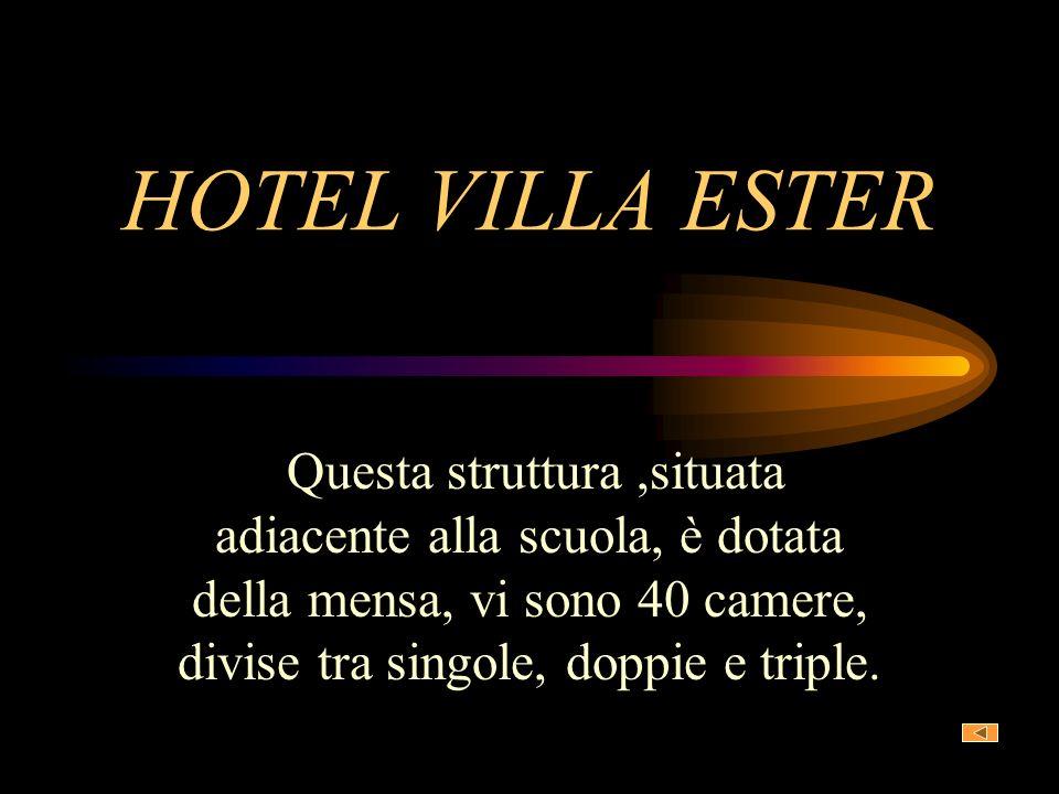 HOTEL VILLA ESTER Questa struttura ,situata adiacente alla scuola, è dotata della mensa, vi sono 40 camere, divise tra singole, doppie e triple.