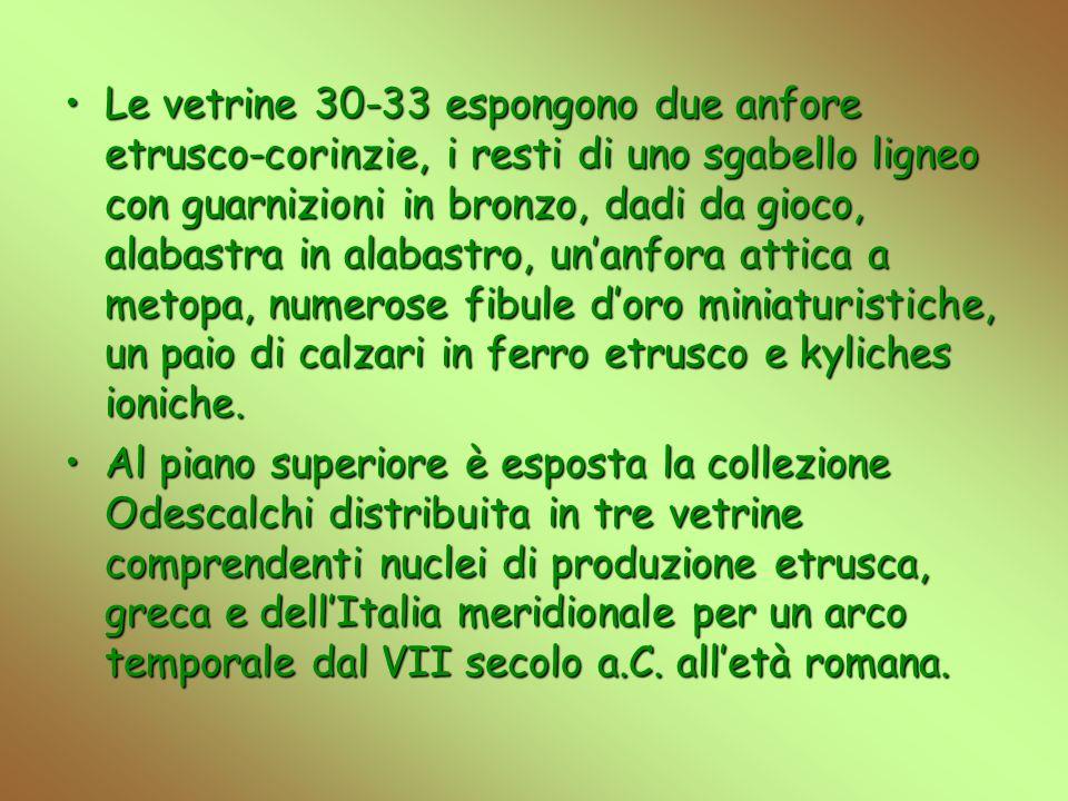 Le vetrine 30-33 espongono due anfore etrusco-corinzie, i resti di uno sgabello ligneo con guarnizioni in bronzo, dadi da gioco, alabastra in alabastro, un'anfora attica a metopa, numerose fibule d'oro miniaturistiche, un paio di calzari in ferro etrusco e kyliches ioniche.