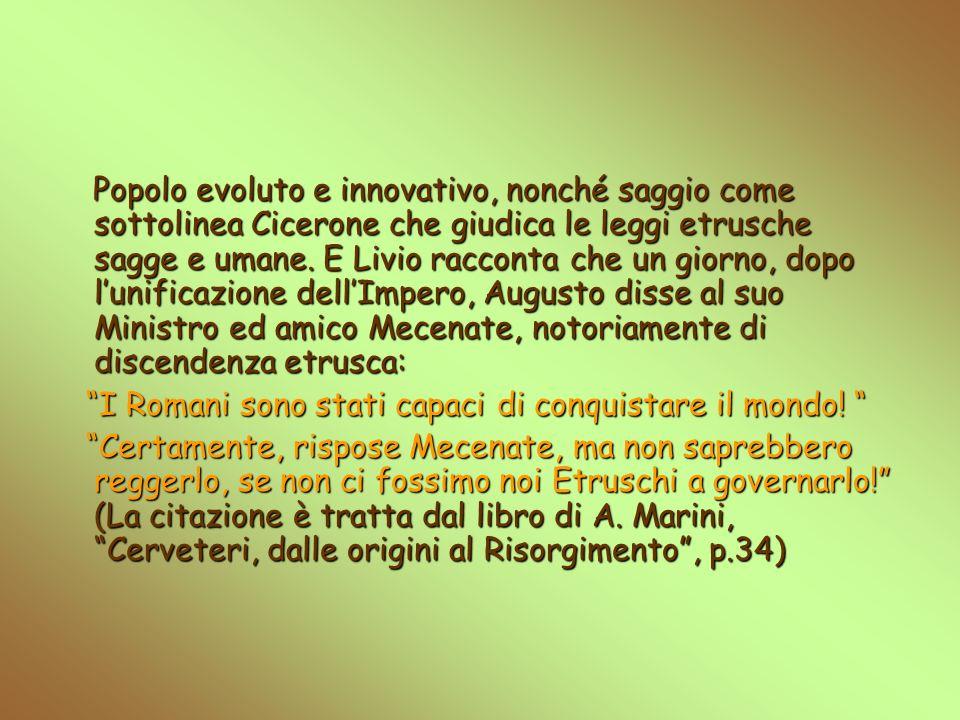 Popolo evoluto e innovativo, nonché saggio come sottolinea Cicerone che giudica le leggi etrusche sagge e umane. E Livio racconta che un giorno, dopo l'unificazione dell'Impero, Augusto disse al suo Ministro ed amico Mecenate, notoriamente di discendenza etrusca:
