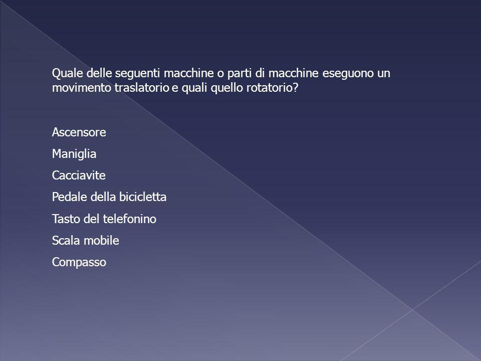 Quale delle seguenti macchine o parti di macchine eseguono un movimento traslatorio e quali quello rotatorio