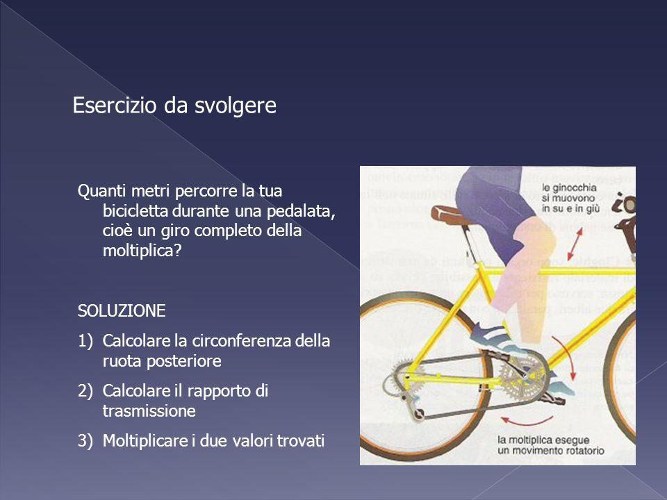 Esercizio da svolgere Quanti metri percorre la tua bicicletta durante una pedalata, cioè un giro completo della moltiplica