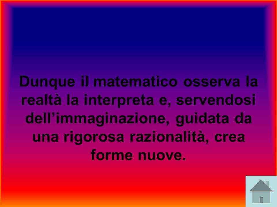 Dunque il matematico osserva la realtà la interpreta e, servendosi dell'immaginazione, guidata da una rigorosa razionalità, crea forme nuove.