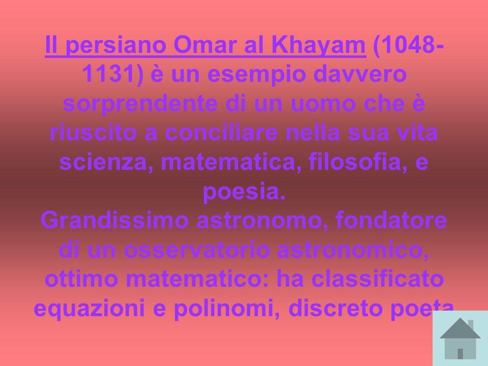 Il persiano Omar al Khayam (1048-1131) è un esempio davvero sorprendente di un uomo che è riuscito a conciliare nella sua vita scienza, matematica, filosofia, e poesia.