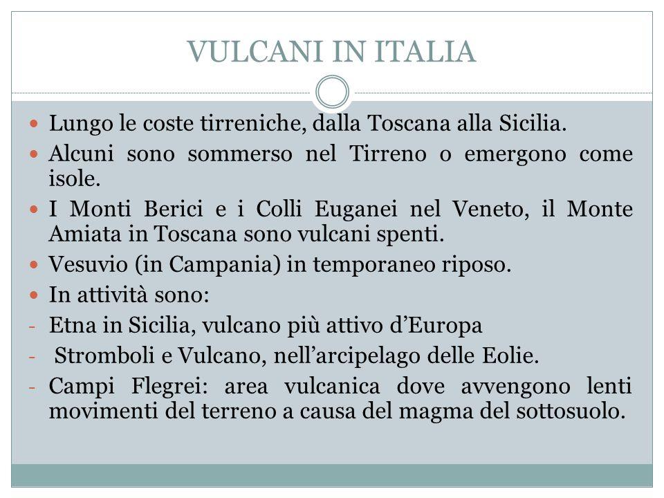 VULCANI IN ITALIA Lungo le coste tirreniche, dalla Toscana alla Sicilia. Alcuni sono sommerso nel Tirreno o emergono come isole.
