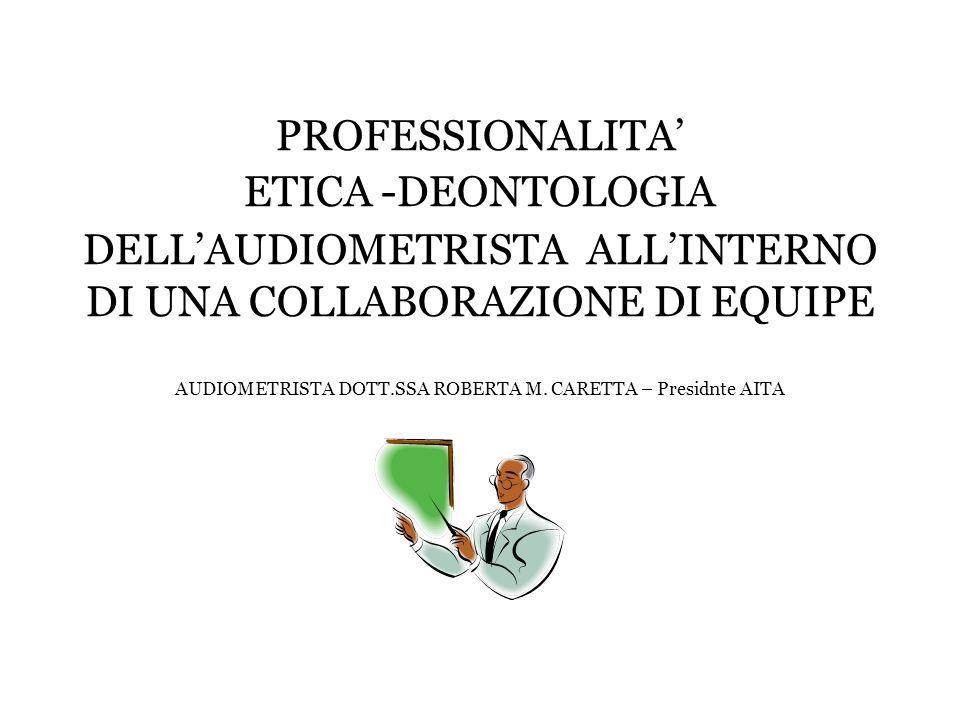 PROFESSIONALITA' ETICA -DEONTOLOGIA DELL'AUDIOMETRISTA ALL'INTERNO DI UNA COLLABORAZIONE DI EQUIPE AUDIOMETRISTA DOTT.SSA ROBERTA M.