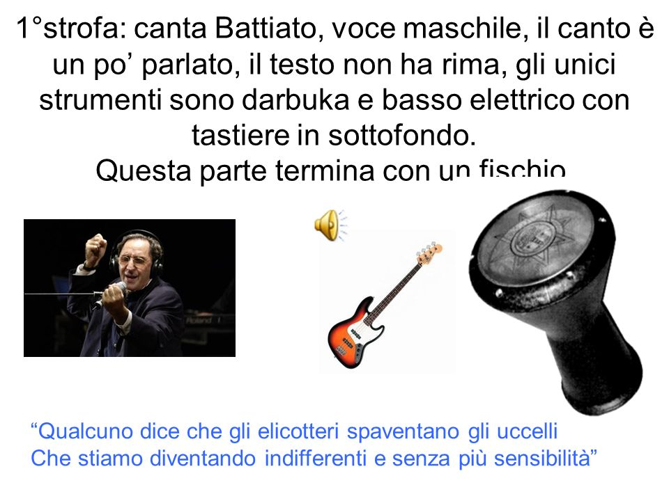 1°strofa: canta Battiato, voce maschile, il canto è un po' parlato, il testo non ha rima, gli unici strumenti sono darbuka e basso elettrico con tastiere in sottofondo. Questa parte termina con un fischio.