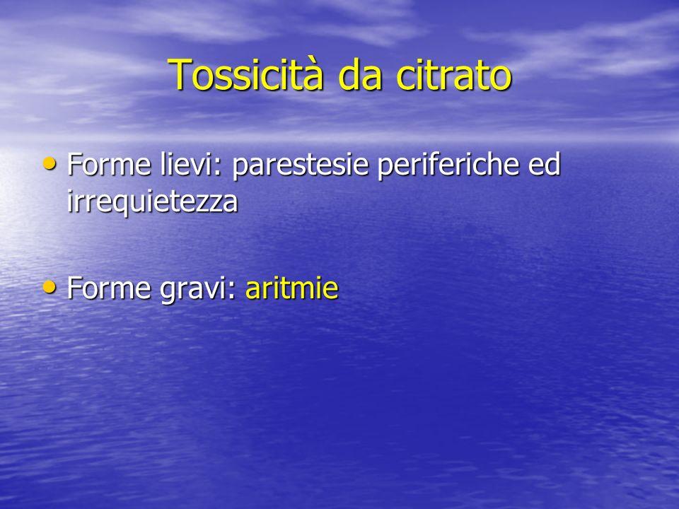 Tossicità da citrato Forme lievi: parestesie periferiche ed irrequietezza Forme gravi: aritmie