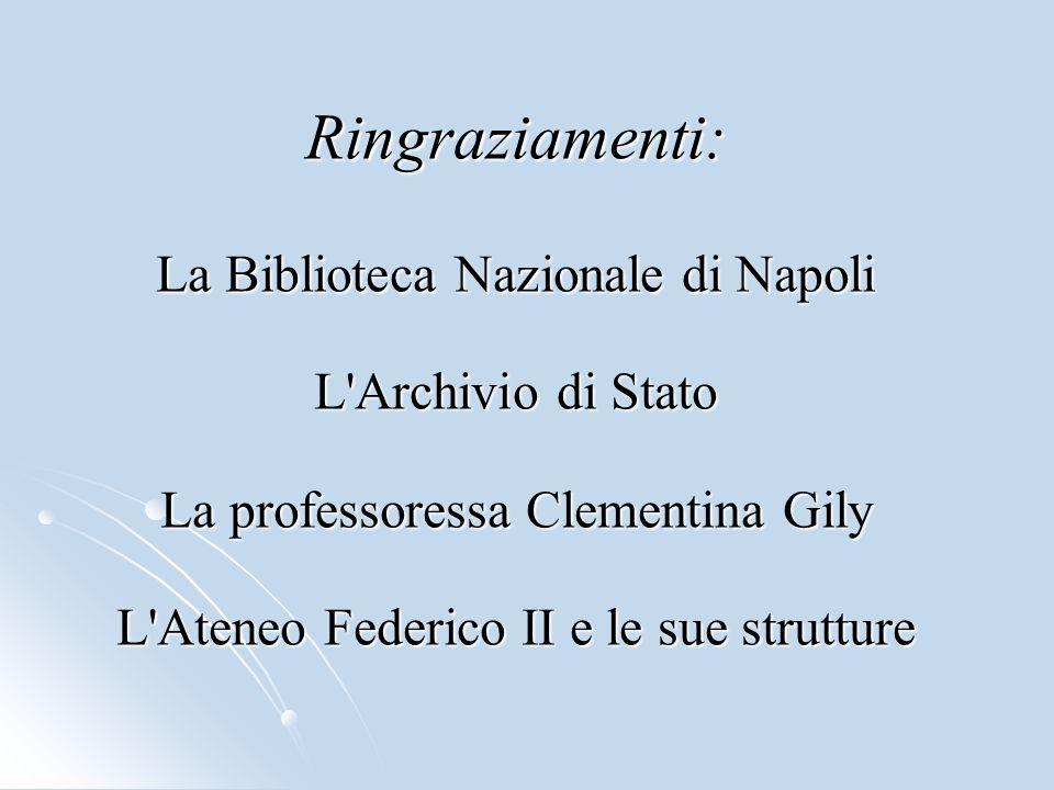 Ringraziamenti: La Biblioteca Nazionale di Napoli L Archivio di Stato La professoressa Clementina Gily L Ateneo Federico II e le sue strutture
