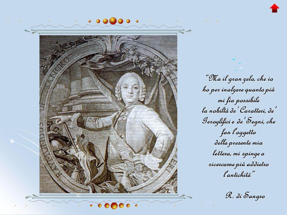 Ma il gran zelo, che io ho per inalzare quanto più mi fia possibile la nobiltà de' Caratteri, de Geroglifici e de Segni, che fan l oggetto della presente mia lettera, mi spinge a ricercarne più addietro l antichità R.