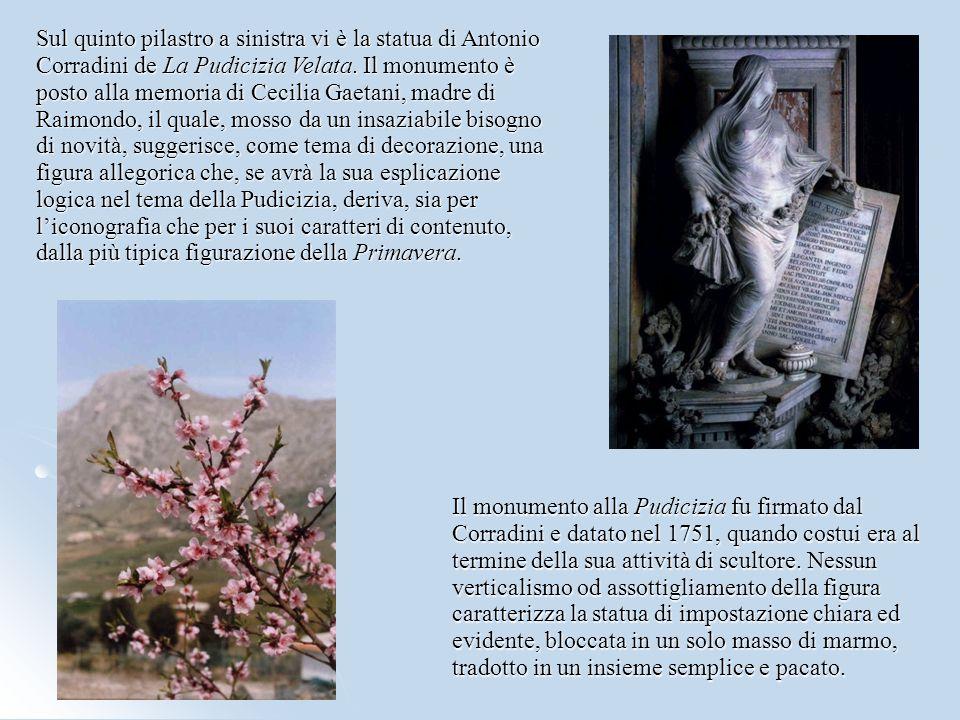 Sul quinto pilastro a sinistra vi è la statua di Antonio Corradini de La Pudicizia Velata. Il monumento è posto alla memoria di Cecilia Gaetani, madre di Raimondo, il quale, mosso da un insaziabile bisogno di novità, suggerisce, come tema di decorazione, una figura allegorica che, se avrà la sua esplicazione logica nel tema della Pudicizia, deriva, sia per l'iconografia che per i suoi caratteri di contenuto, dalla più tipica figurazione della Primavera.