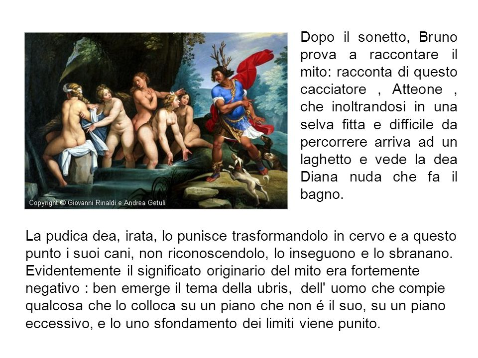 Dopo il sonetto, Bruno prova a raccontare il mito: racconta di questo cacciatore , Atteone , che inoltrandosi in una selva fitta e difficile da percorrere arriva ad un laghetto e vede la dea Diana nuda che fa il bagno.