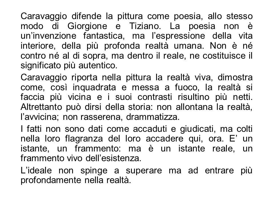 Caravaggio difende la pittura come poesia, allo stesso modo di Giorgione e Tiziano. La poesia non è un'invenzione fantastica, ma l'espressione della vita interiore, della più profonda realtà umana. Non è né contro né al di sopra, ma dentro il reale, ne costituisce il significato più autentico.