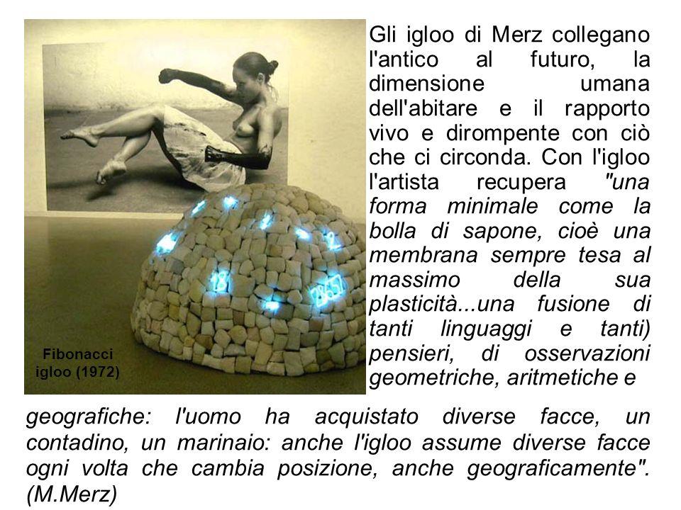 Gli igloo di Merz collegano l antico al futuro, la dimensione umana dell abitare e il rapporto vivo e dirompente con ciò che ci circonda. Con l igloo l artista recupera una forma minimale come la bolla di sapone, cioè una membrana sempre tesa al massimo della sua plasticità...una fusione di tanti linguaggi e tanti) pensieri, di osservazioni geometriche, aritmetiche e
