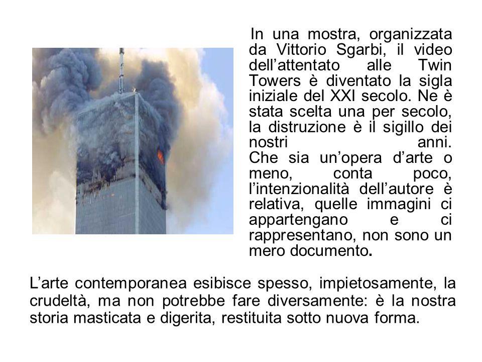 In una mostra, organizzata da Vittorio Sgarbi, il video dell'attentato alle Twin Towers è diventato la sigla iniziale del XXI secolo. Ne è stata scelta una per secolo, la distruzione è il sigillo dei nostri anni. Che sia un'opera d'arte o meno, conta poco, l'intenzionalità dell'autore è relativa, quelle immagini ci appartengano e ci rappresentano, non sono un mero documento.