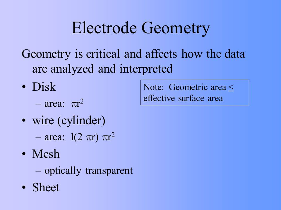 Electrode Geometry Geometry is critical and affects how the data are analyzed and interpreted. Disk.