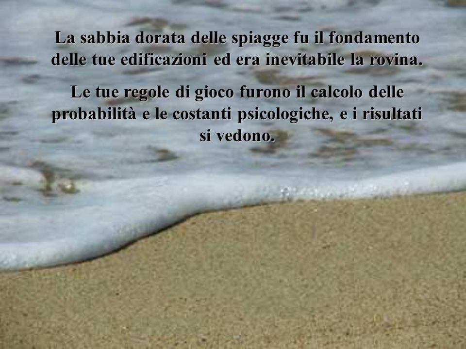 La sabbia dorata delle spiagge fu il fondamento delle tue edificazioni ed era inevitabile la rovina.