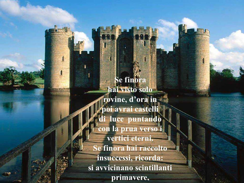 Se finora hai visto solo rovine, d'ora in poi avrai castelli di luce puntando con la prua verso i vertici eterni.