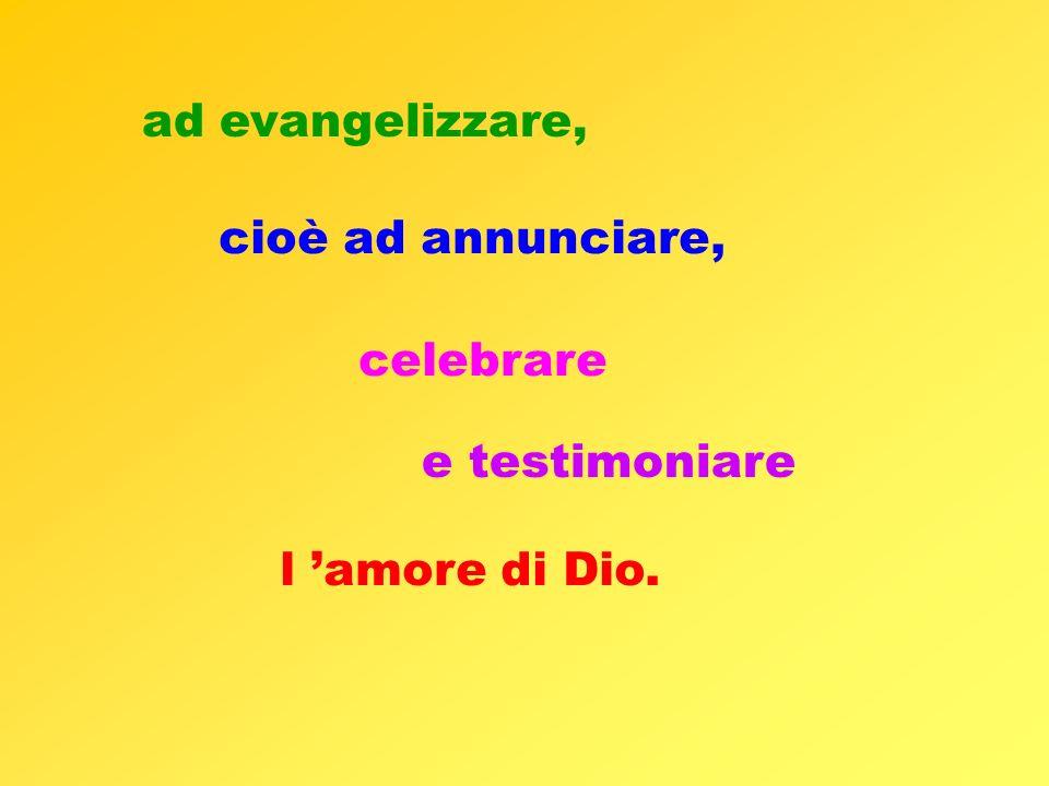 ad evangelizzare, cioè ad annunciare, celebrare e testimoniare l 'amore di Dio.