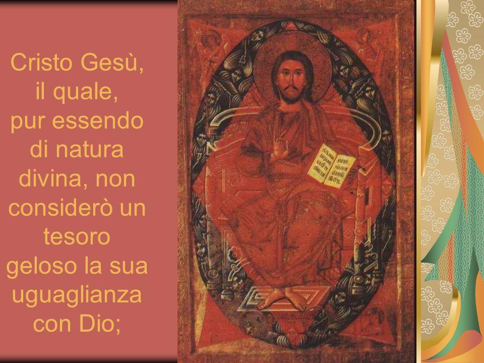 Cristo Gesù, il quale, pur essendo di natura divina, non considerò un tesoro geloso la sua uguaglianza con Dio;