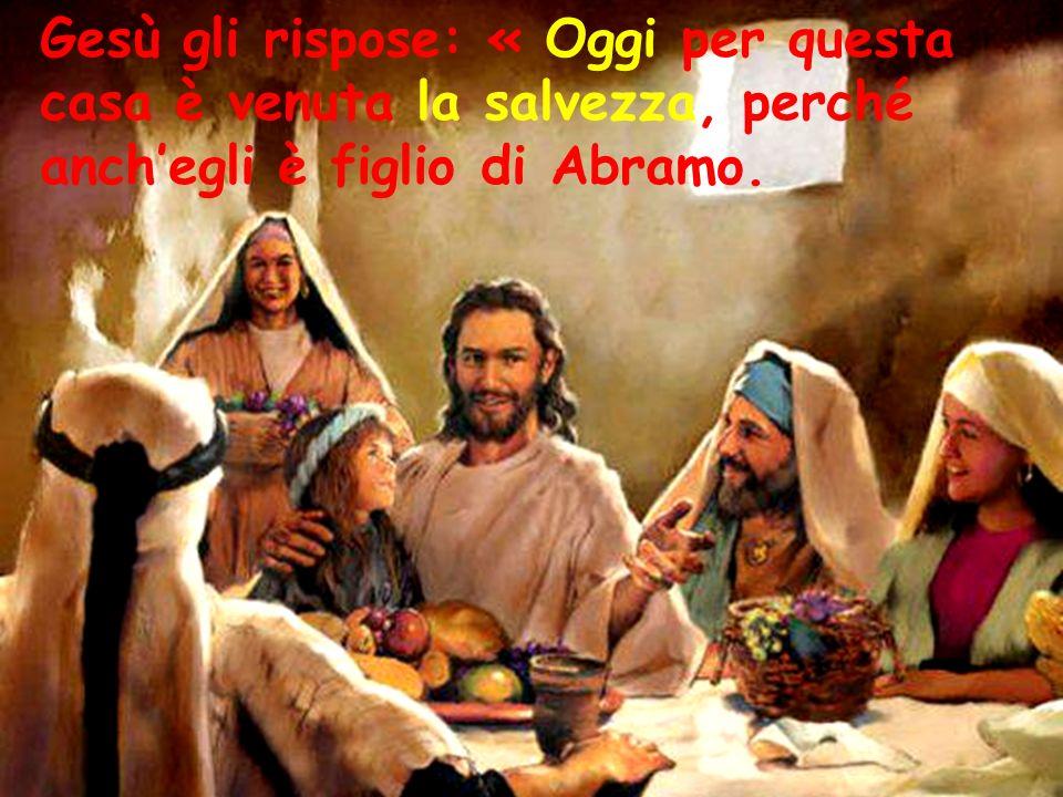 Gesù gli rispose: « Oggi per questa casa è venuta la salvezza, perché anch'egli è figlio di Abramo.