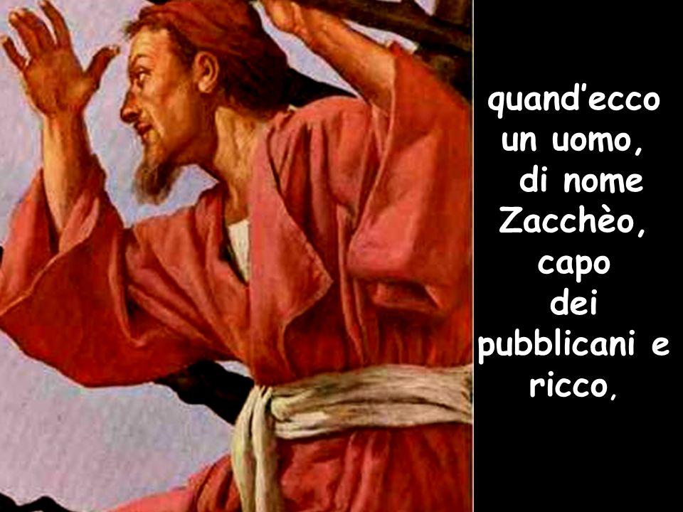 quand'ecco un uomo, di nome Zacchèo, capo dei pubblicani e ricco,